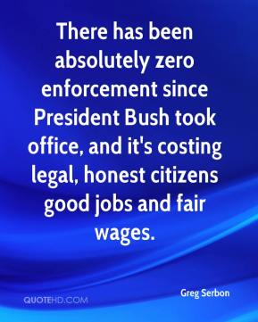 Greg Serbon - There has been absolutely zero enforcement since President Bush took office, and it's costing legal, honest citizens good jobs and fair wages.