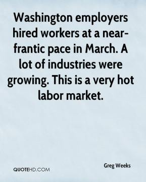Greg Weeks - Washington employers hired workers at a near-frantic pace in March. A lot of industries were growing. This is a very hot labor market.