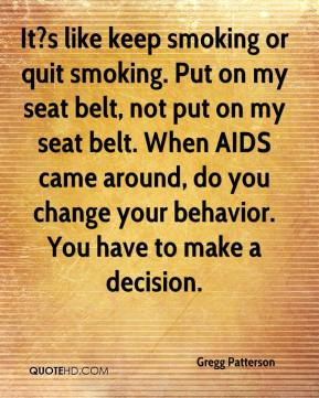 Gregg Patterson - It?s like keep smoking or quit smoking. Put on my seat belt, not put on my seat belt. When AIDS came around, do you change your behavior. You have to make a decision.