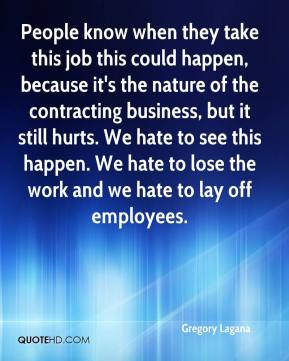 People know when they take this job this could happen, because it's the nature of the contracting business, but it still hurts. We hate to see this happen. We hate to lose the work and we hate to lay off employees.