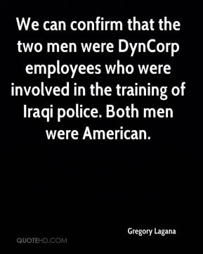 Gregory Lagana - We can confirm that the two men were DynCorp employees who were involved in the training of Iraqi police. Both men were American.