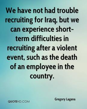 We have not had trouble recruiting for Iraq, but we can experience short-term difficulties in recruiting after a violent event, such as the death of an employee in the country.