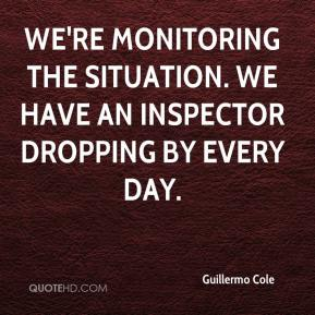We're monitoring the situation. We have an inspector dropping by every day.