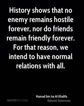 Hamad bin Isa Al Khalifa - History shows that no enemy remains hostile forever, nor do friends remain friendly forever. For that reason, we intend to have normal relations with all.