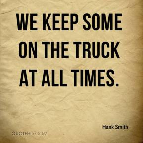Hank Smith - We keep some on the truck at all times.