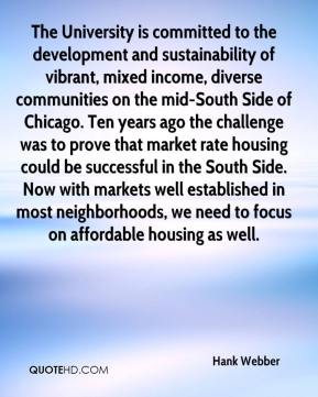 Hank Webber - The University is committed to the development and sustainability of vibrant, mixed income, diverse communities on the mid-South Side of Chicago. Ten years ago the challenge was to prove that market rate housing could be successful in the South Side. Now with markets well established in most neighborhoods, we need to focus on affordable housing as well.