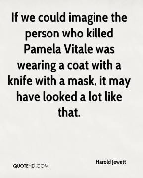 Harold Jewett - If we could imagine the person who killed Pamela Vitale was wearing a coat with a knife with a mask, it may have looked a lot like that.