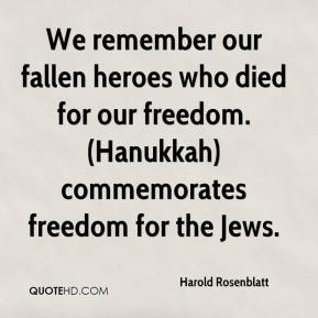 Harold Rosenblatt - We remember our fallen heroes who died for our freedom. (Hanukkah) commemorates freedom for the Jews.