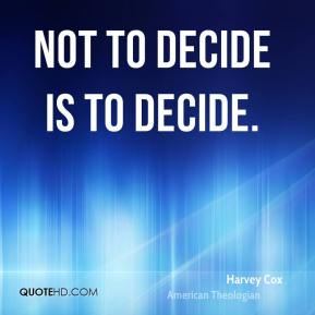 Harvey Cox - Not to decide is to decide.