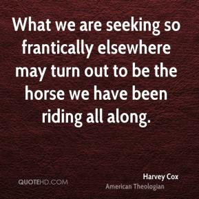 Harvey Cox - What we are seeking so frantically elsewhere may turn out to be the horse we have been riding all along.