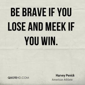 Harvey Penick - Be brave if you lose and meek if you win.