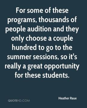 Heather Raue - For some of these programs, thousands of people audition and they only choose a couple hundred to go to the summer sessions, so it's really a great opportunity for these students.