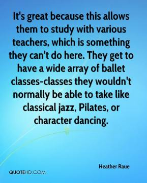 Heather Raue - It's great because this allows them to study with various teachers, which is something they can't do here. They get to have a wide array of ballet classes-classes they wouldn't normally be able to take like classical jazz, Pilates, or character dancing.