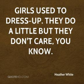 Heather White - Girls used to dress-up. They do a little but they don't care, you know.