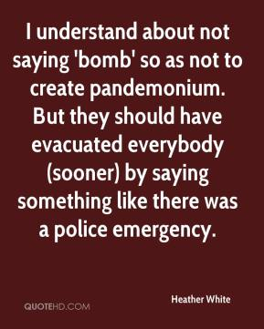Heather White - I understand about not saying 'bomb' so as not to create pandemonium. But they should have evacuated everybody (sooner) by saying something like there was a police emergency.