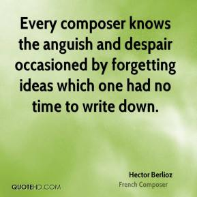 Hector Berlioz - Every composer knows the anguish and despair occasioned by forgetting ideas which one had no time to write down.