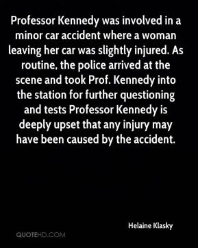 Helaine Klasky - Professor Kennedy was involved in a minor car accident where a woman leaving her car was slightly injured. As routine, the police arrived at the scene and took Prof. Kennedy into the station for further questioning and tests Professor Kennedy is deeply upset that any injury may have been caused by the accident.