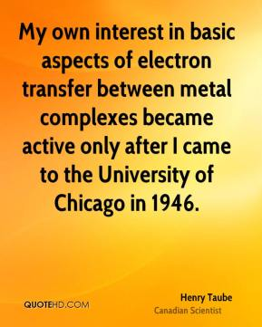 Henry Taube - My own interest in basic aspects of electron transfer between metal complexes became active only after I came to the University of Chicago in 1946.