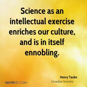 Henry Taube - Science as an intellectual exercise enriches our culture, and is in itself ennobling.
