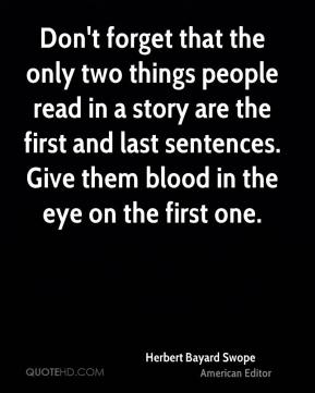 Herbert Bayard Swope - Don't forget that the only two things people read in a story are the first and last sentences. Give them blood in the eye on the first one.