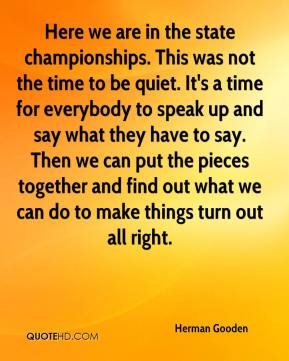 Herman Gooden - Here we are in the state championships. This was not the time to be quiet. It's a time for everybody to speak up and say what they have to say. Then we can put the pieces together and find out what we can do to make things turn out all right.