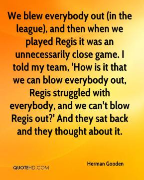Herman Gooden - We blew everybody out (in the league), and then when we played Regis it was an unnecessarily close game. I told my team, 'How is it that we can blow everybody out, Regis struggled with everybody, and we can't blow Regis out?' And they sat back and they thought about it.