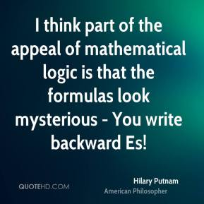 I think part of the appeal of mathematical logic is that the formulas look mysterious - You write backward Es!