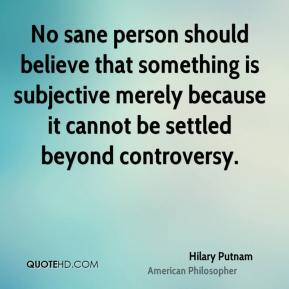 Hilary Putnam - No sane person should believe that something is subjective merely because it cannot be settled beyond controversy.