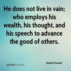 Hindu Proverb - He does not live in vain; who employs his wealth, his thought, and his speech to advance the good of others.