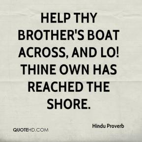 Hindu Proverb - Help thy brother's boat across, and Lo! Thine own has reached the shore.