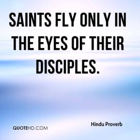 Hindu Proverb - Saints fly only in the eyes of their disciples.