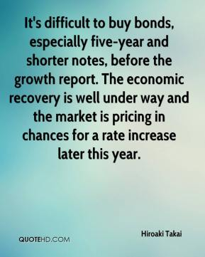 Hiroaki Takai - It's difficult to buy bonds, especially five-year and shorter notes, before the growth report. The economic recovery is well under way and the market is pricing in chances for a rate increase later this year.