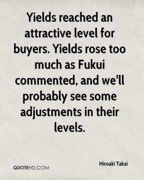 Hiroaki Takai - Yields reached an attractive level for buyers. Yields rose too much as Fukui commented, and we'll probably see some adjustments in their levels.