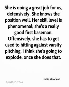 Hollie Woodard - She is doing a great job for us, defensively. She knows the position well. Her skill level is phenomenal; she's a really good first baseman. Offensively, she has to get used to hitting against varsity pitching. I think she's going to explode, once she does that.