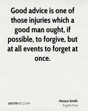 Horace Smith - Good advice is one of those injuries which a good man ought, if possible, to forgive, but at all events to forget at once.