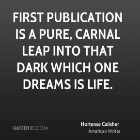 Hortense Calisher - First publication is a pure, carnal leap into that dark which one dreams is life.