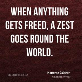 Hortense Calisher - When anything gets freed, a zest goes round the world.