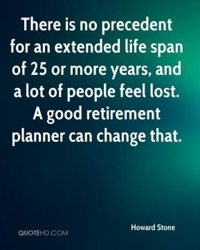 Howard Stone - There is no precedent for an extended life span of 25 or more years, and a lot of people feel lost. A good retirement planner can change that.