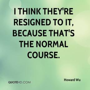Howard Wu - I think they're resigned to it, because that's the normal course.