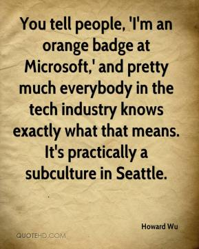 Howard Wu - You tell people, 'I'm an orange badge at Microsoft,' and pretty much everybody in the tech industry knows exactly what that means. It's practically a subculture in Seattle.
