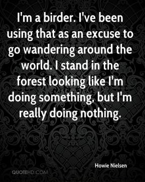 Howie Nielsen - I'm a birder. I've been using that as an excuse to go wandering around the world. I stand in the forest looking like I'm doing something, but I'm really doing nothing.
