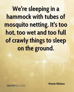 Howie Nielsen - We're sleeping in a hammock with tubes of mosquito netting. It's too hot, too wet and too full of crawly things to sleep on the ground.
