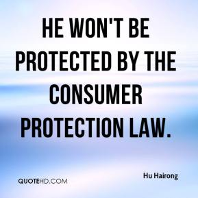 He won't be protected by the Consumer Protection Law.