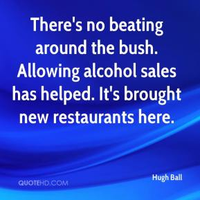 Hugh Ball - There's no beating around the bush. Allowing alcohol sales has helped. It's brought new restaurants here.