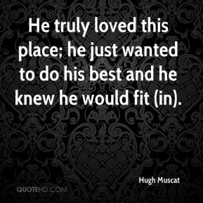 Hugh Muscat - He truly loved this place; he just wanted to do his best and he knew he would fit (in).