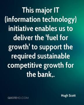 Hugh Scott - This major IT (information technology) initiative enables us to deliver the 'fuel for growth' to support the required sustainable competitive growth for the bank.