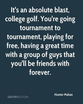 Hunter Mahan - It's an absolute blast, college golf. You're going tournament to tournament, playing for free, having a great time with a group of guys that you'll be friends with forever.