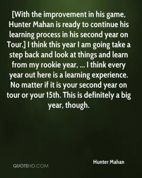 Hunter Mahan - [With the improvement in his game, Hunter Mahan is ready to continue his learning process in his second year on Tour.] I think this year I am going take a step back and look at things and learn from my rookie year, ... I think every year out here is a learning experience. No matter if it is your second year on tour or your 15th. This is definitely a big year, though.