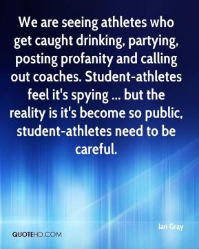 Ian Gray - We are seeing athletes who get caught drinking, partying, posting profanity and calling out coaches. Student-athletes feel it's spying ... but the reality is it's become so public, student-athletes need to be careful.