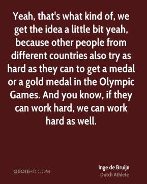 Inge de Bruijn - Yeah, that's what kind of, we get the idea a little bit yeah, because other people from different countries also try as hard as they can to get a medal or a gold medal in the Olympic Games. And you know, if they can work hard, we can work hard as well.